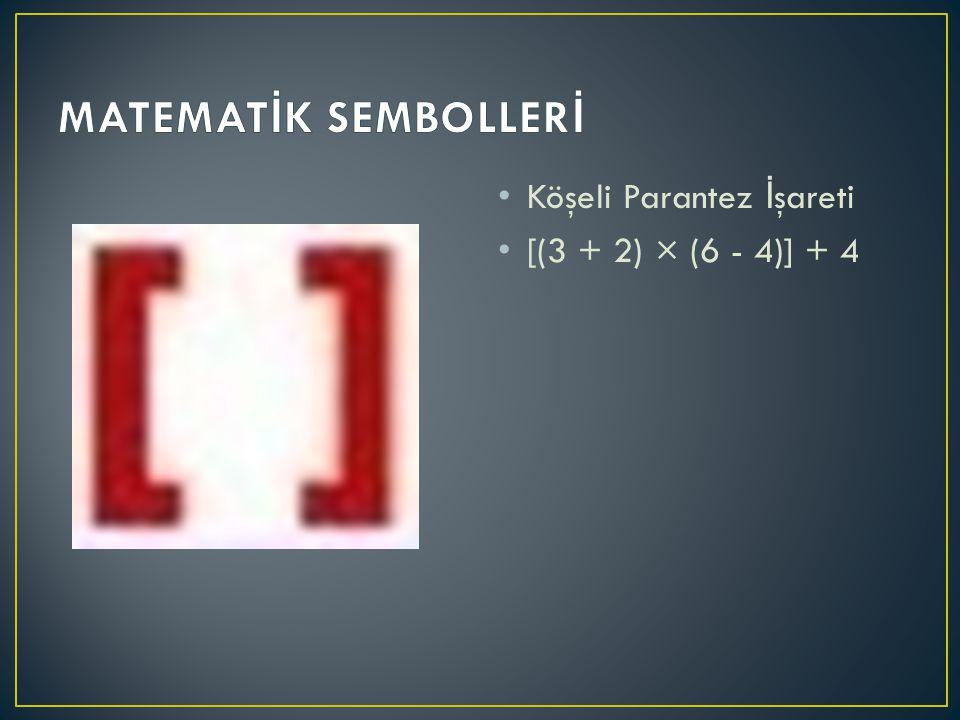 MATEMATİK SEMBOLLERİ Köşeli Parantez İşareti [(3 + 2) × (6 - 4)] + 4